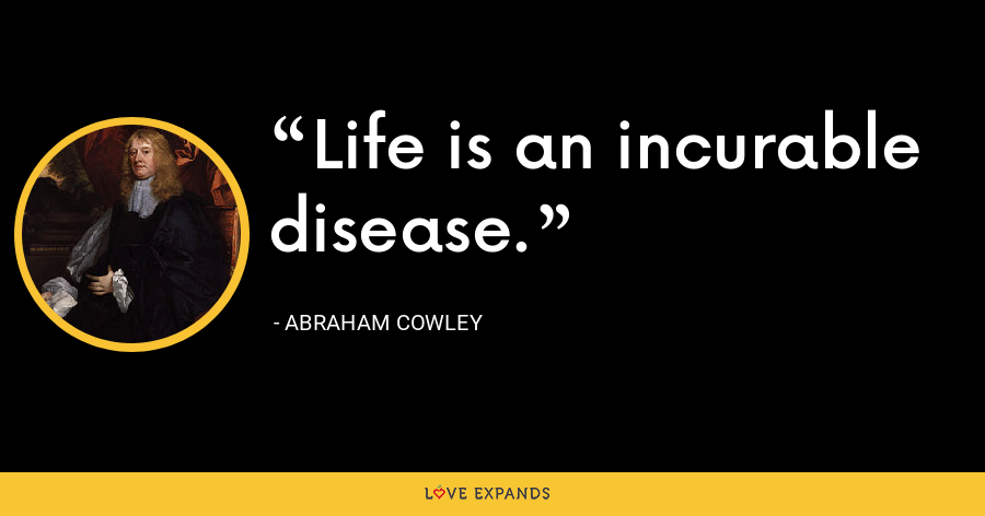 Life is an incurable disease. - Abraham Cowley