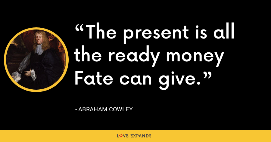 The present is all the ready money Fate can give. - Abraham Cowley