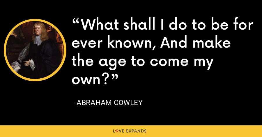 What shall I do to be for ever known, And make the age to come my own? - Abraham Cowley