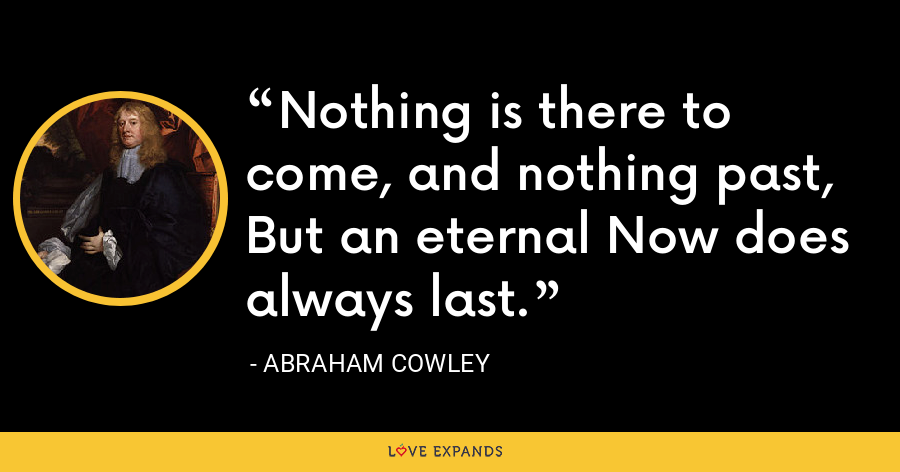 Nothing is there to come, and nothing past,But an eternal Now does always last. - Abraham Cowley