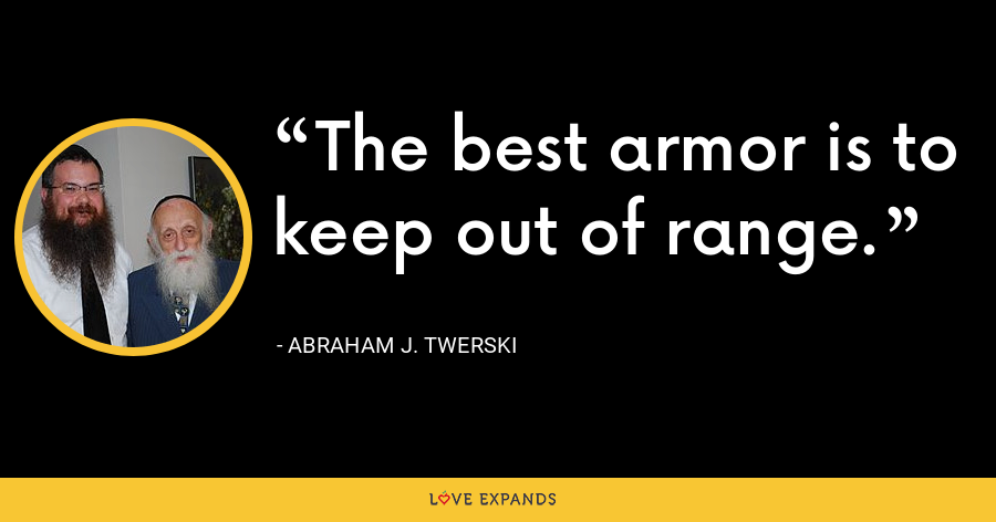 The best armor is to keep out of range. - Abraham J. Twerski