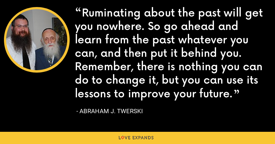 Ruminating about the past will get you nowhere. So go ahead and learn from the past whatever you can, and then put it behind you. Remember, there is nothing you can do to change it, but you can use its lessons to improve your future. - Abraham J. Twerski