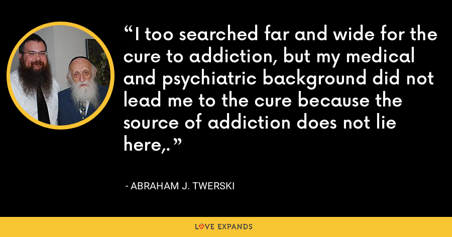 I too searched far and wide for the cure to addiction, but my medical and psychiatric background did not lead me to the cure because the source of addiction does not lie here,. - Abraham J. Twerski