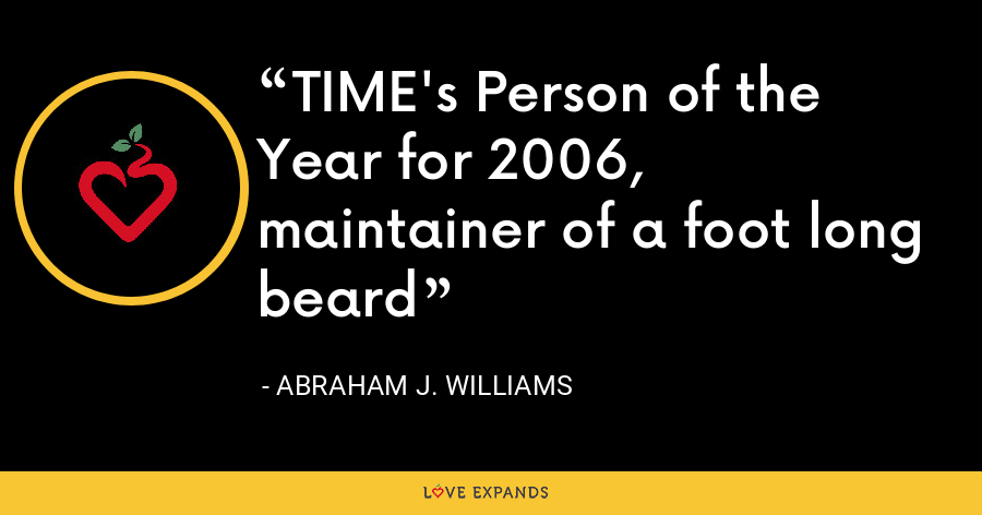 TIME's Person of the Year for 2006, maintainer of a foot long beard - Abraham J. Williams