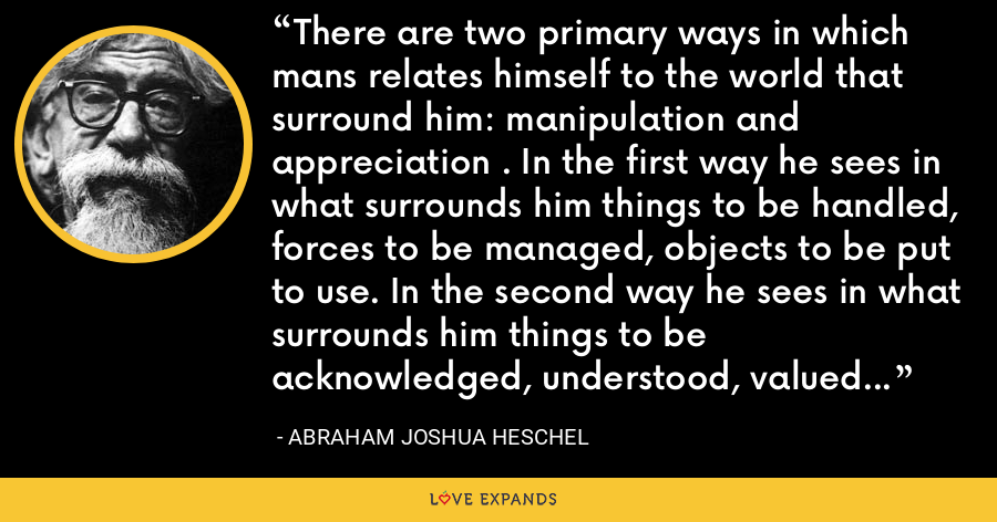 There are two primary ways in which mans relates himself to the world that surround him: manipulation and appreciation . In the first way he sees in what surrounds him things to be handled, forces to be managed, objects to be put to use. In the second way he sees in what surrounds him things to be acknowledged, understood, valued or admired. - Abraham Joshua Heschel