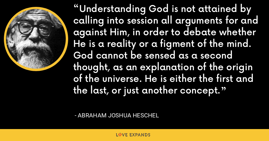 Understanding God is not attained by calling into session all arguments for and against Him, in order to debate whether He is a reality or a figment of the mind. God cannot be sensed as a second thought, as an explanation of the origin of the universe. He is either the first and the last, or just another concept. - Abraham Joshua Heschel