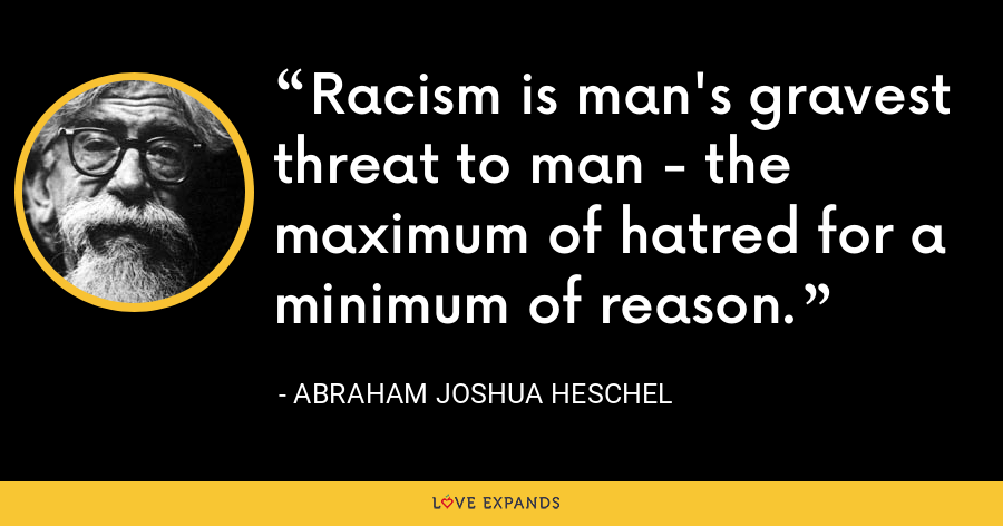Racism is man's gravest threat to man - the maximum of hatred for a minimum of reason. - Abraham Joshua Heschel
