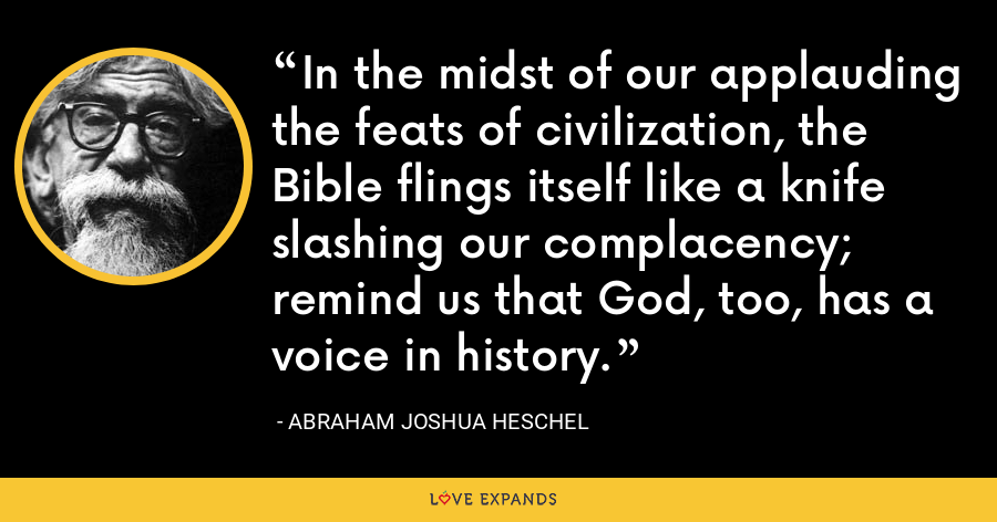 In the midst of our applauding the feats of civilization, the Bible flings itself like a knife slashing our complacency; remind us that God, too, has a voice in history. - Abraham Joshua Heschel