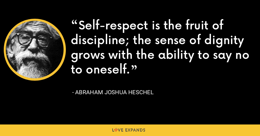 Self-respect is the fruit of discipline; the sense of dignity grows with the ability to say no to oneself. - Abraham Joshua Heschel