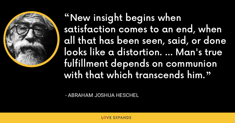 New insight begins when satisfaction comes to an end, when all that has been seen, said, or done looks like a distortion. ... Man's true fulfillment depends on communion with that which transcends him. - Abraham Joshua Heschel