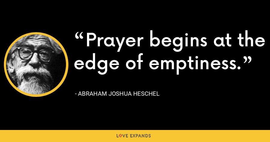 Prayer begins at the edge of emptiness. - Abraham Joshua Heschel