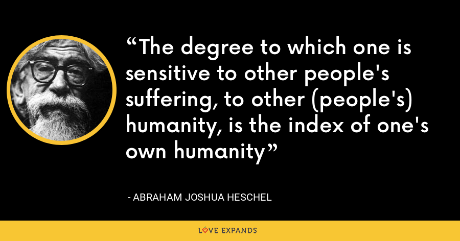 The degree to which one is sensitive to other people's suffering, to other (people's) humanity, is the index of one's own humanity - Abraham Joshua Heschel
