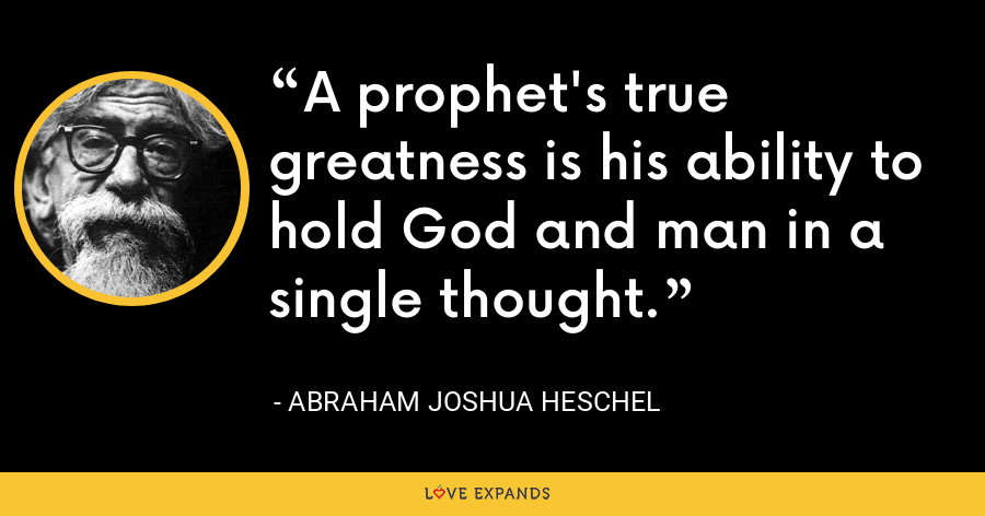 A prophet's true greatness is his ability to hold God and man in a single thought. - Abraham Joshua Heschel
