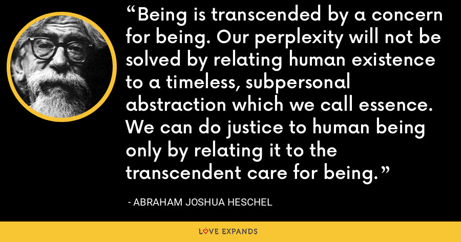 Being is transcended by a concern for being. Our perplexity will not be solved by relating human existence to a timeless, subpersonal abstraction which we call essence. We can do justice to human being only by relating it to the transcendent care for being. - Abraham Joshua Heschel
