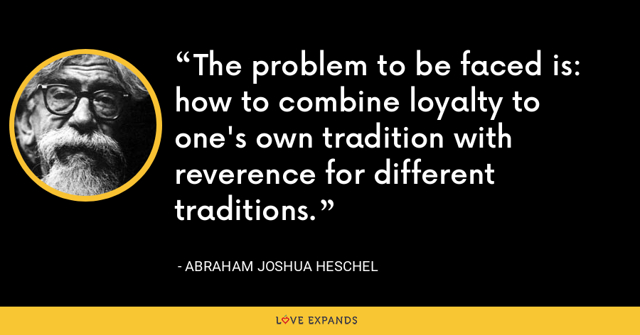 The problem to be faced is: how to combine loyalty to one's own tradition with reverence for different traditions. - Abraham Joshua Heschel