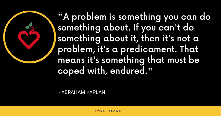 A problem is something you can do something about. If you can't do something about it, then it's not a problem, it's a predicament. That means it's something that must be coped with, endured. - Abraham Kaplan