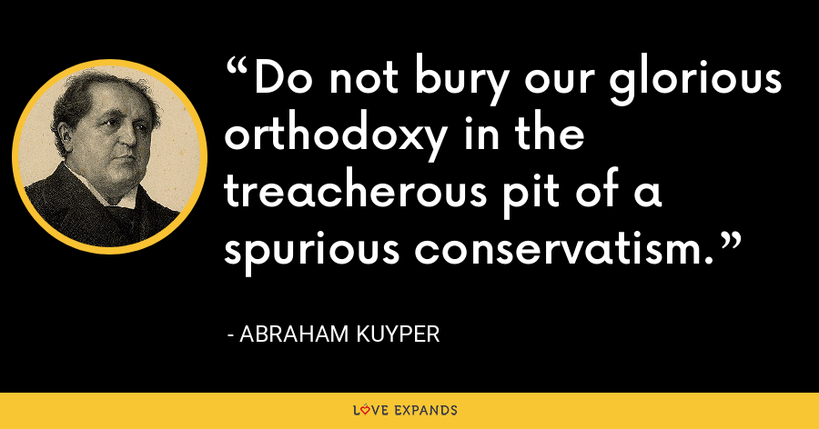 Do not bury our glorious orthodoxy in the treacherous pit of a spurious conservatism. - Abraham Kuyper