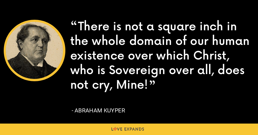There is not a square inch in the whole domain of our human existence over which Christ, who is Sovereign over all, does not cry, Mine! - Abraham Kuyper