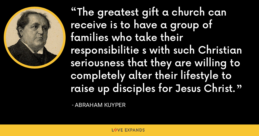 The greatest gift a church can receive is to have a group of families who take their responsibilitie s with such Christian seriousness that they are willing to completely alter their lifestyle to raise up disciples for Jesus Christ. - Abraham Kuyper