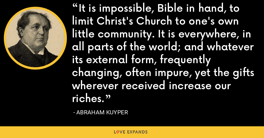 It is impossible, Bible in hand, to limit Christ's Church to one's own little community. It is everywhere, in all parts of the world; and whatever its external form, frequently changing, often impure, yet the gifts wherever received increase our riches. - Abraham Kuyper