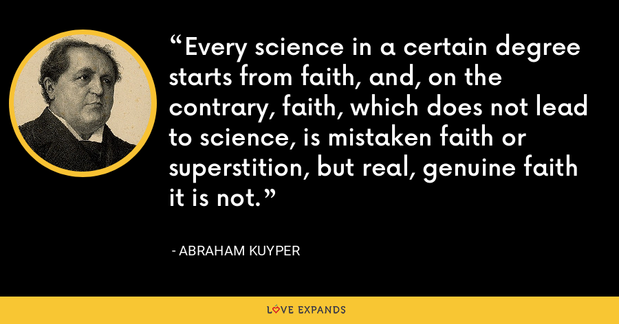 Every science in a certain degree starts from faith, and, on the contrary, faith, which does not lead to science, is mistaken faith or superstition, but real, genuine faith it is not. - Abraham Kuyper