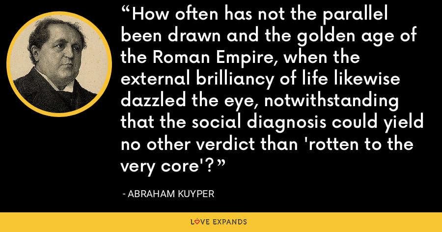 How often has not the parallel been drawn and the golden age of the Roman Empire, when the external brilliancy of life likewise dazzled the eye, notwithstanding that the social diagnosis could yield no other verdict than 'rotten to the very core'? - Abraham Kuyper