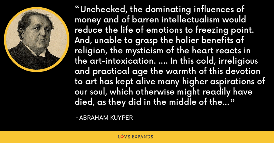 Unchecked, the dominating influences of money and of barren intellectualism would reduce the life of emotions to freezing point. And, unable to grasp the holier benefits of religion, the mysticism of the heart reacts in the art-intoxication. .... In this cold, irreligious and practical age the warmth of this devotion to art has kept alive many higher aspirations of our soul, which otherwise might readily have died, as they did in the middle of the last century. - Abraham Kuyper
