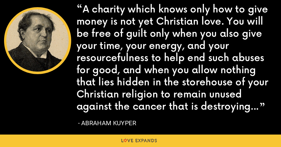 A charity which knows only how to give money is not yet Christian love. You will be free of guilt only when you also give your time, your energy, and your resourcefulness to help end such abuses for good, and when you allow nothing that lies hidden in the storehouse of your Christian religion to remain unused against the cancer that is destroying the vitality of our society in such alarming ways. - Abraham Kuyper