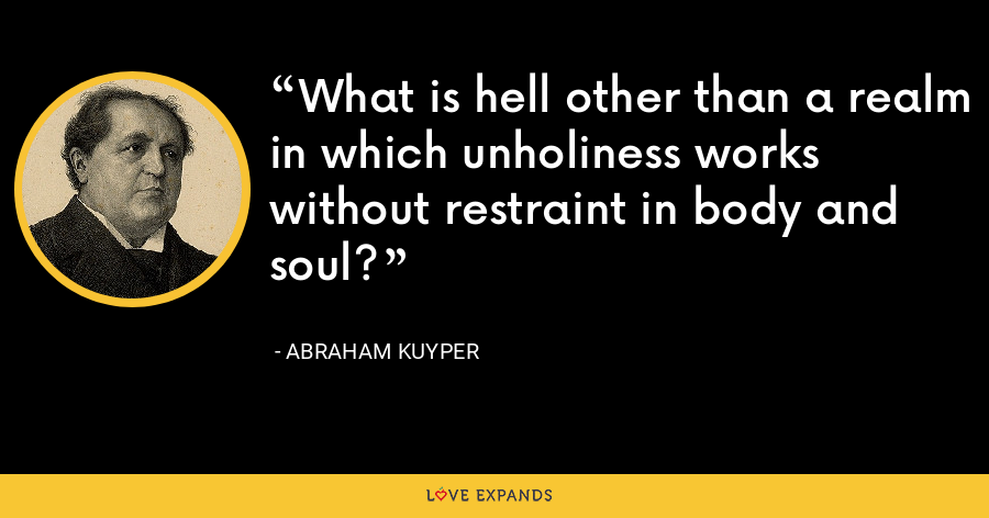 What is hell other than a realm in which unholiness works without restraint in body and soul? - Abraham Kuyper