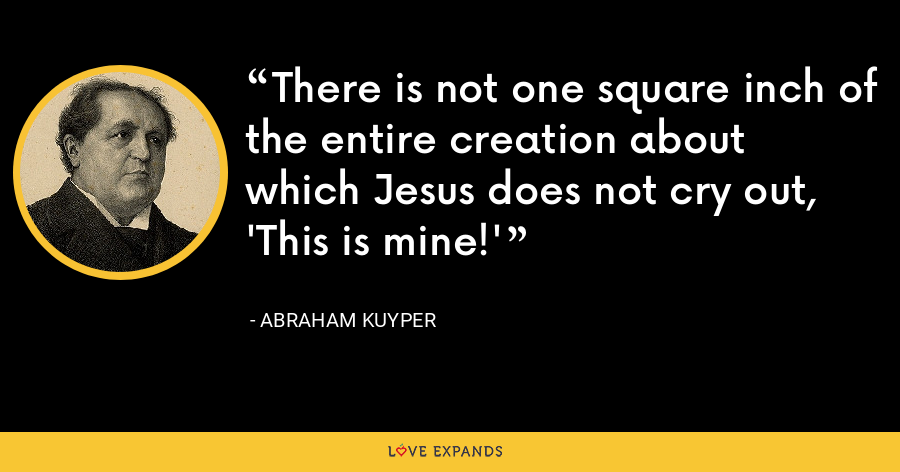 There is not one square inch of the entire creation about which Jesus does not cry out, 'This is mine!' - Abraham Kuyper
