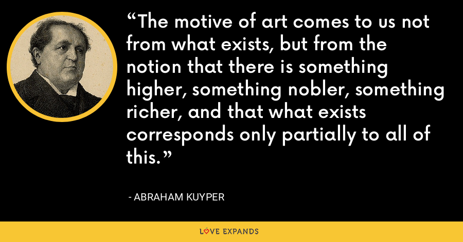 The motive of art comes to us not from what exists, but from the notion that there is something higher, something nobler, something richer, and that what exists corresponds only partially to all of this. - Abraham Kuyper
