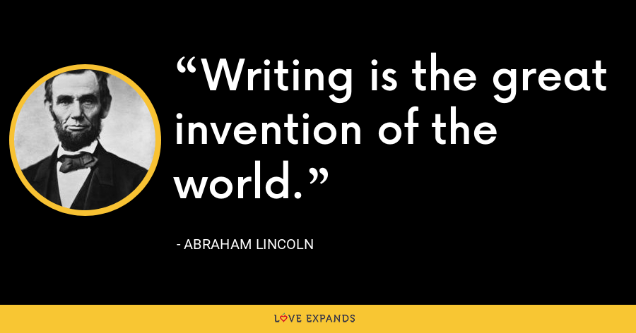 Writing is the great invention of the world. - Abraham Lincoln