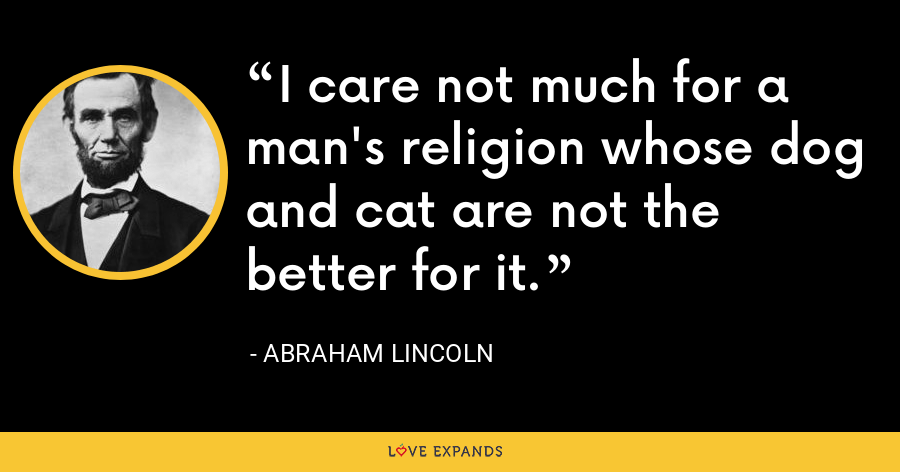 I care not much for a man's religion whose dog and cat are not the better for it. - Abraham Lincoln