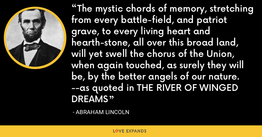 The mystic chords of memory, stretching from every battle-field, and patriot grave, to every living heart and hearth-stone, all over this broad land, will yet swell the chorus of the Union, when again touched, as surely they will be, by the better angels of our nature. --as quoted in THE RIVER OF WINGED DREAMS - Abraham Lincoln