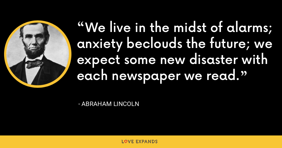 We live in the midst of alarms; anxiety beclouds the future; we expect some new disaster with each newspaper we read. - Abraham Lincoln