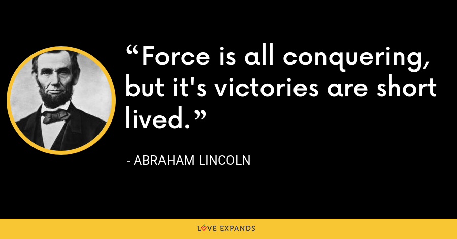 Force is all conquering, but it's victories are short lived. - Abraham Lincoln