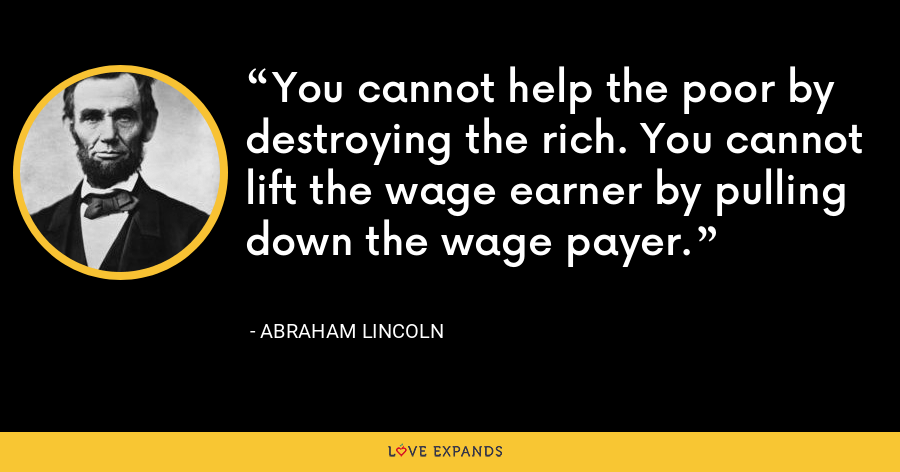You cannot help the poor by destroying the rich. You cannot lift the wage earner by pulling down the wage payer. - Abraham Lincoln