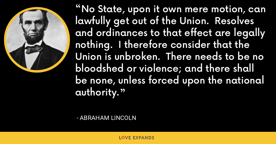 No State, upon it own mere motion, can lawfully get out of the Union.  Resolves and ordinances to that effect are legally nothing.  I therefore consider that the Union is unbroken.  There needs to be no bloodshed or violence; and there shall be none, unless forced upon the national authority. - Abraham Lincoln