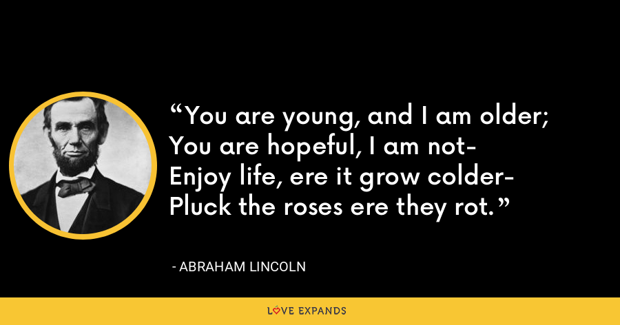 You are young, and I am older;You are hopeful, I am not-Enjoy life, ere it grow colder-Pluck the roses ere they rot. - Abraham Lincoln