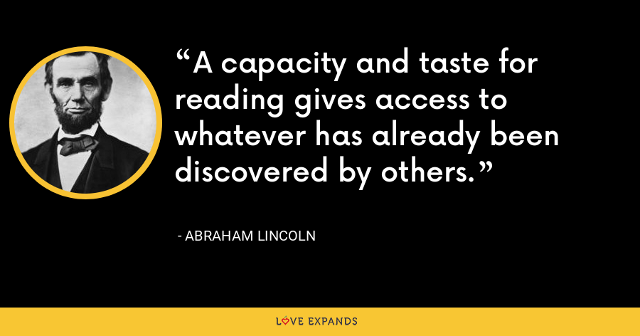 A capacity and taste for reading gives access to whatever has already been discovered by others. - Abraham Lincoln