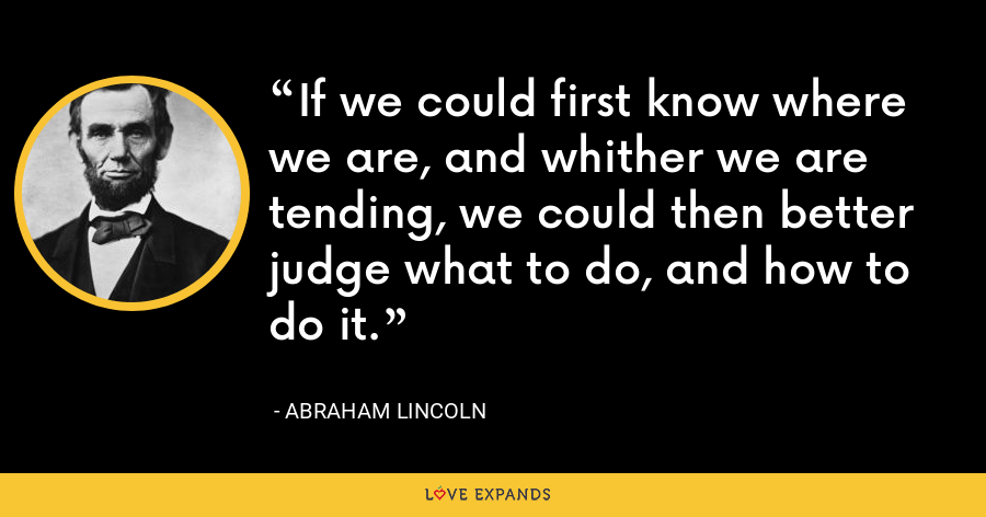 If we could first know where we are, and whither we are tending, we could then better judge what to do, and how to do it. - Abraham Lincoln