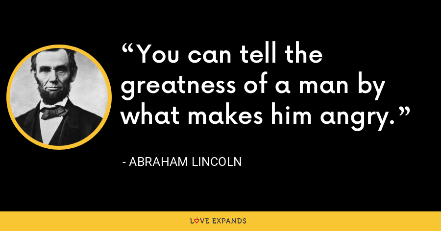 You can tell the greatness of a man by what makes him angry - Abraham Lincoln