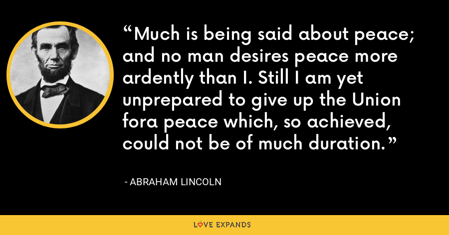 Much is being said about peace; and no man desires peace more ardently than I. Still I am yet unprepared to give up the Union fora peace which, so achieved, could not be of much duration. - Abraham Lincoln