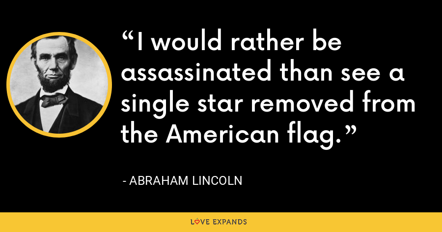 I would rather be assassinated than see a single star removed from the American flag. - Abraham Lincoln