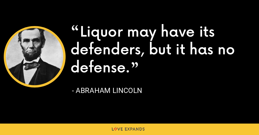 Liquor may have its defenders, but it has no defense. - Abraham Lincoln