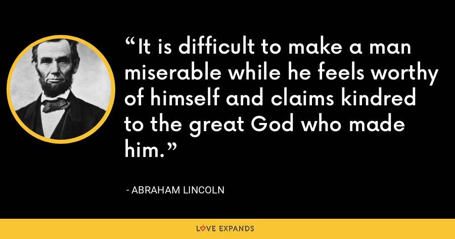It is difficult to make a man miserable while he feels worthy of himself and claims kindred to the great God who made him. - Abraham Lincoln