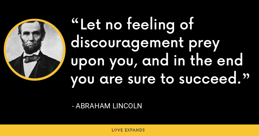 Let no feeling of discouragement prey upon you, and in the end you are sure to succeed. - Abraham Lincoln