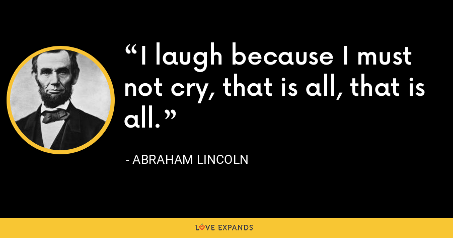 I laugh because I must not cry, that is all, that is all. - Abraham Lincoln