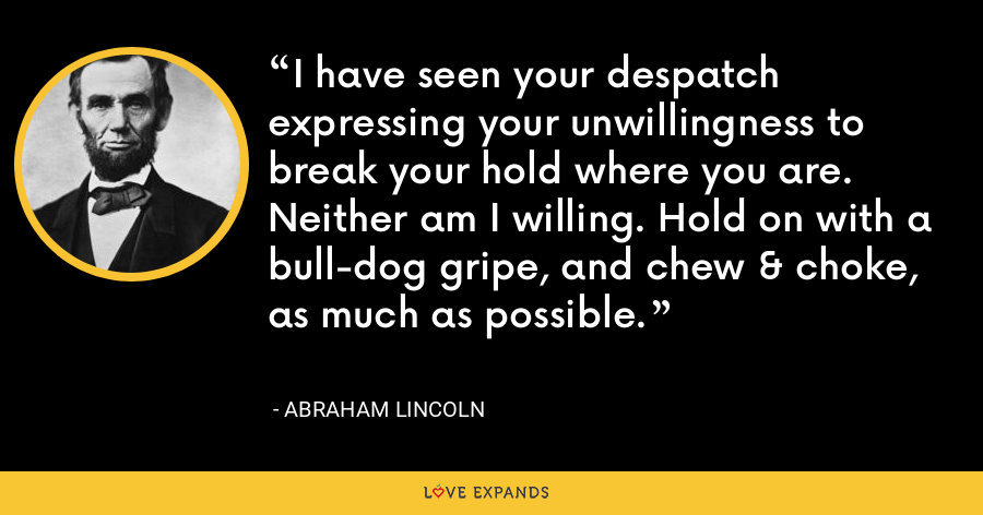 I have seen your despatch expressing your unwillingness to break your hold where you are. Neither am I willing. Hold on with a bull-dog gripe, and chew & choke, as much as possible. - Abraham Lincoln