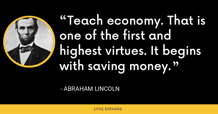 Teach economy. That is one of the first and highest virtues. It begins with saving money. - Abraham Lincoln